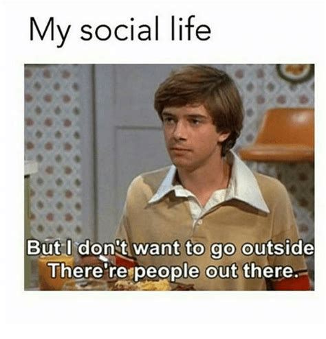 how to my to go outside my social but i don t want to go outside there respeople out there meme