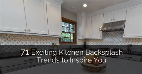 Trends In Kitchen Backsplashes by 71 Exciting Kitchen Backsplash Trends To Inspire You