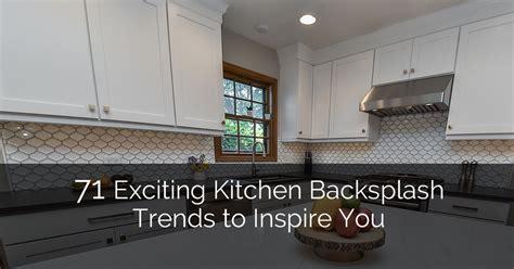 latest kitchen backsplash trends 71 exciting kitchen backsplash trends to inspire you