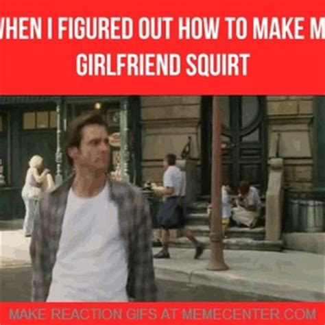 Squirt Meme - when i figured out how to make my girlfriend squirt by