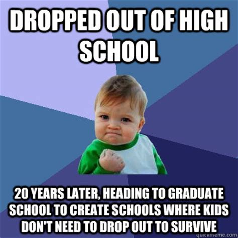 Schools Out Meme - dropped out of high school 20 years later heading to