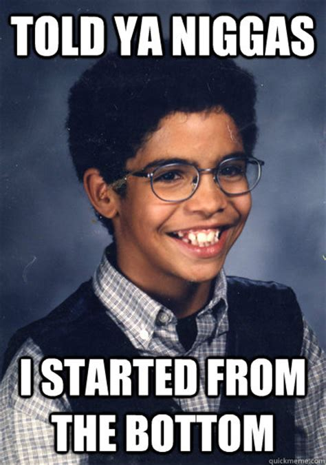 Started From The Bottom Meme - told ya niggas i started from the bottom drake quickmeme