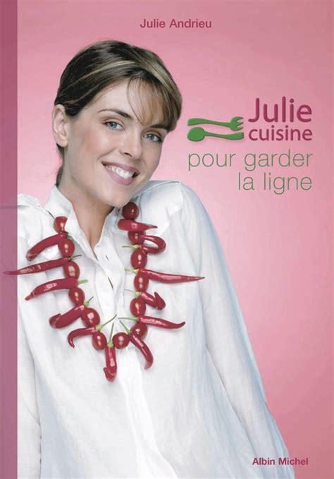 julie cuisine julie cuisine pour garder la ligne julie andrieu