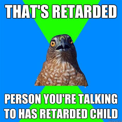 Youre Retarded Meme - that s retarded person you re talking to has retarded