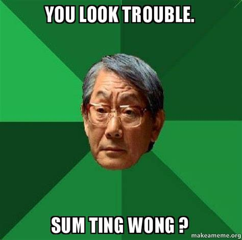 Sum Ting Wong Meme - you look trouble sum ting wong high expectations