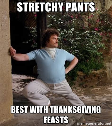 Stretchy Pants Meme - stretchy pants best with thanksgiving feasts nacho libre stretch meme generator