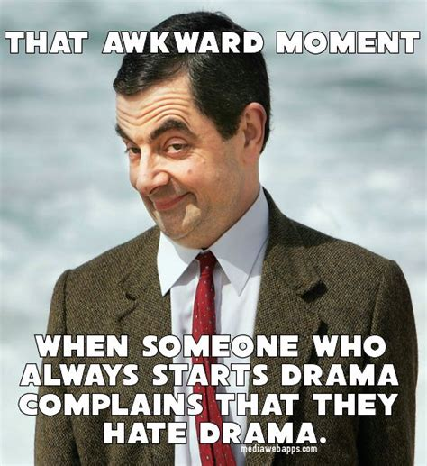 Drama Meme - that awkward moment when someone who always starts drama