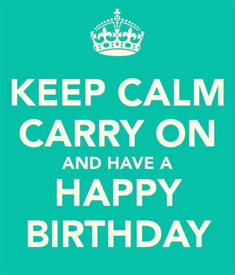 imagenes de keep calm happy birthday keep calm carry on and have a happy birthday tjn happy