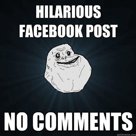Memes For Facebook Comments - hilarious facebook post no comments forever alone