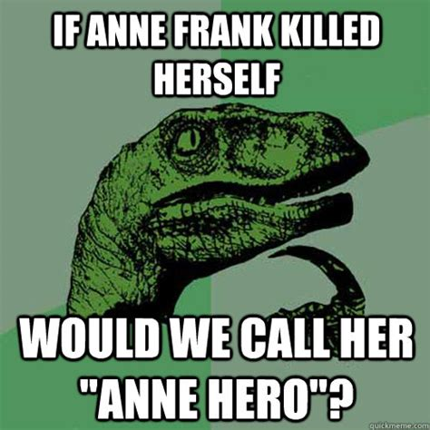 Frank Meme - if anne frank killed herself would we call her quot anne hero