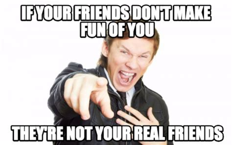 Meme About Friends - if your friends dont make fun of you meme jokes memes