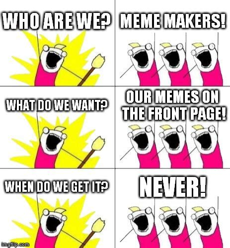 What Do We Want Meme - what do we want meme created by darkchrono imgflip