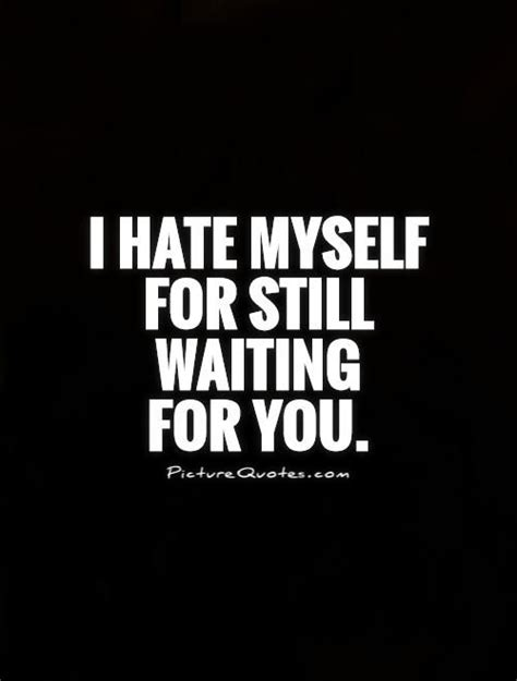 I hate myself for still waiting for you. Picture Quotes