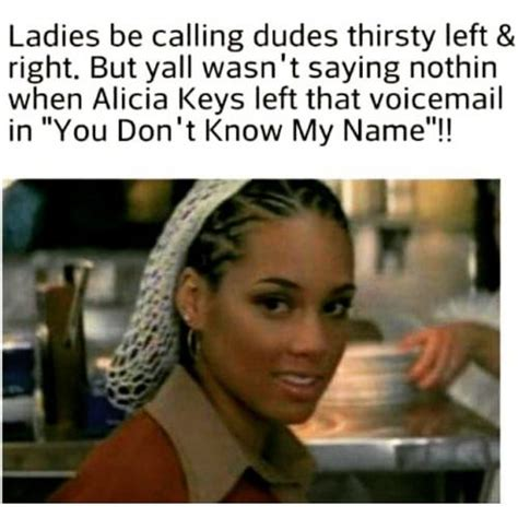 Alicia Keys Meme - ladies be calling dudes thirsty left right but yall