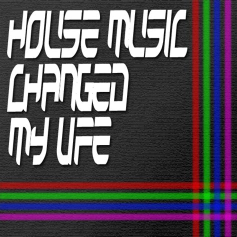 house music is my life house music changed my life by ma6babex3 on deviantart