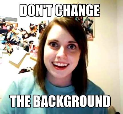 Chagne Meme - meme creator don t change the background meme generator