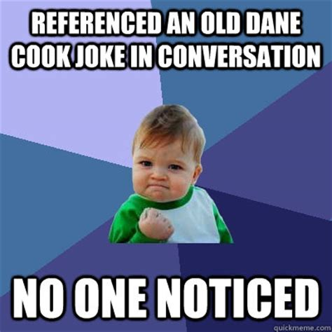 Dane Cook Memes - referenced an old dane cook joke in conversation no one