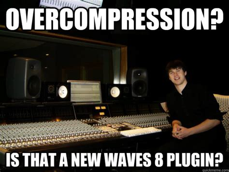 Audio Engineer Meme - overcompression is that a new waves 8 plugin skumbag