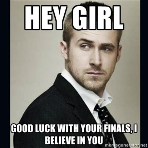 Ryan Gosling Studying Meme - hey girl good luck with your finals i believe in you encouraging ryan gosling meme