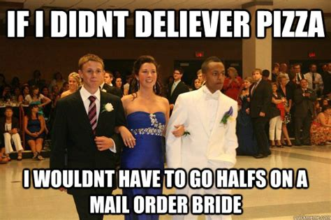 Mail Order Bride Meme - if i didnt deliever pizza i wouldnt have to go halfs on a