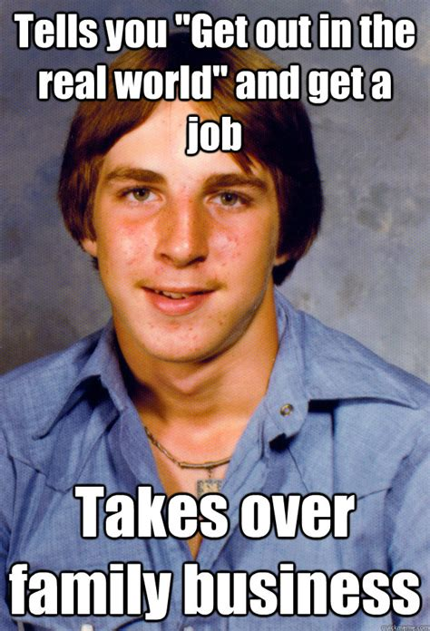 Get A Job Meme - tells you quot get out in the real world quot and get a job takes