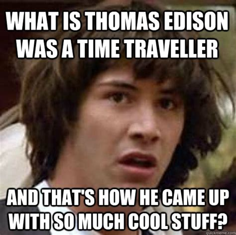 Thomas Memes - what is thomas edison was a time traveller and that s how he came up with so much cool stuff