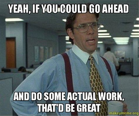 Do Your Own Meme - yeah if you could go ahead and do some actual work that