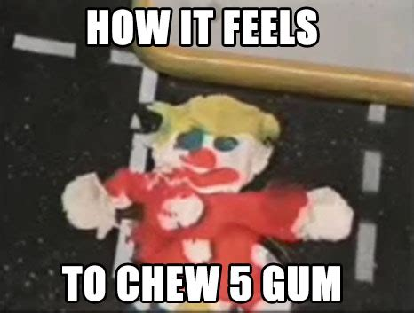 5 Gum Meme - oh no mr bill how it feels to chew 5 gum know your meme