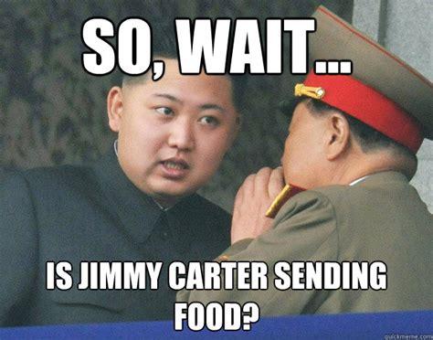 Carter Meme - so wait is jimmy carter sending food hungry kim