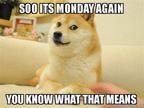 It S Monday Meme - soo its monday again you know what that means doge