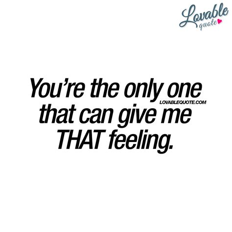 Give Your That Loving Feeling by Quotes You Re The Only One That Can Give Me That