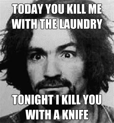 Charles Manson Meme - today you kill me with the laundry tonight i kill you with