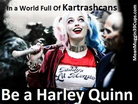 Harley Quinn Memes - in a world full of kartrashcans be a harley quinn harley