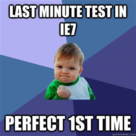 Last Minute Meme - last minute test in ie7 perfect 1st time success kid