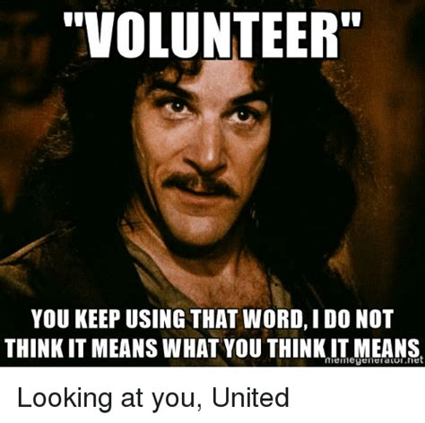 What Meme - volunteer you keep using that word i do not think it means