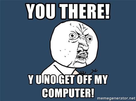 Y You No Meme Generator - you there y u no get off my computer y u no meme