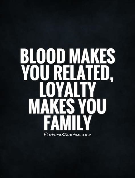 blood makes you related loyalty makes you family tattoo quotes about family loyalty quotesgram