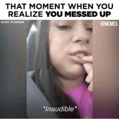 You Fucked Up Memes - that moment when you realize you messed up nikki purrier inaudible meme on sizzle