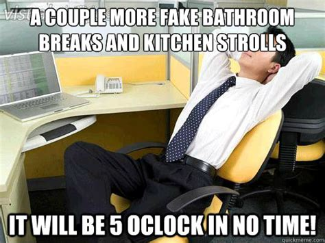 no bathroom breaks a couple more fake bathroom breaks and kitchen strolls it