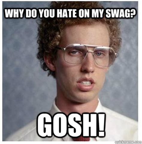 Why Do You Hate Me Meme - why do you hate on my swag gosh napoleon dynamite