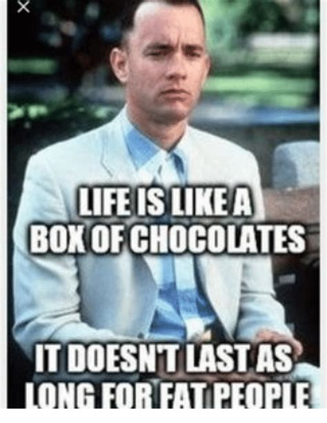 Life Is Like A Box Of Chocolates Meme - life is like a box of chocolates it doesn t last as long