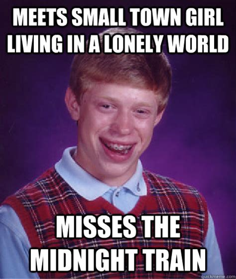 Lonely Girl Meme - meets small town girl living in a lonely world misses the midnight train bad luck brian