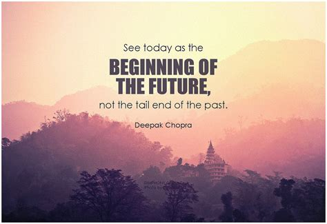 Today The Begin 9 deepak chopra see today as the beginning of the future no
