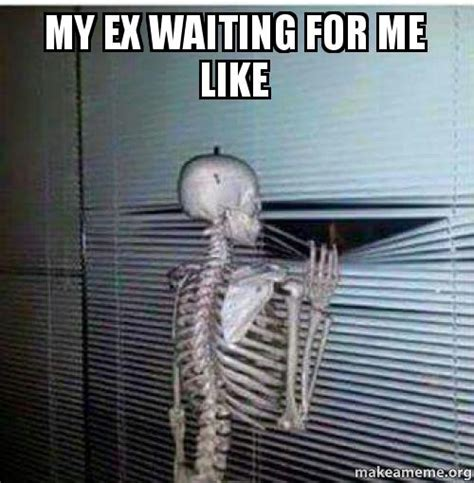 My Ex Meme - my ex waiting for me like make a meme