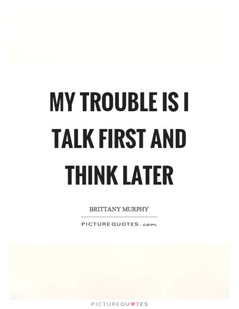 trouble talk my trouble is i talk first and think later picture quotes