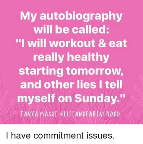 commitment my autobiography my autobiography will be called i will workout eat really healthy starting tomorrow and other