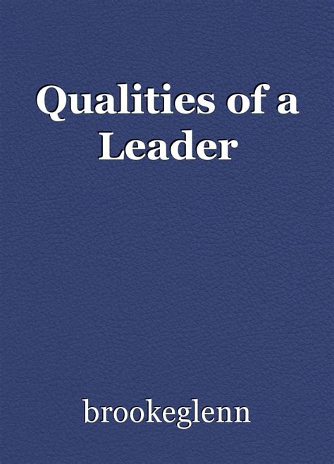The Qualities Of A Leader Essay by Qualities Of A Leader Essay By Brookeglenn