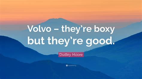 volvo quotes dudley moore quote volvo they re boxy but they re good