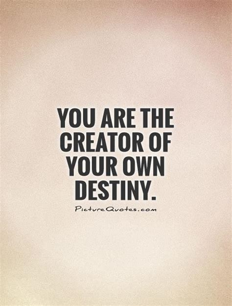 A Of Your Own you are the creator of your own destiny picture quotes