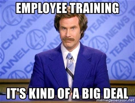 Training Meme - employee training it s kind of a big deal ron burgandy11